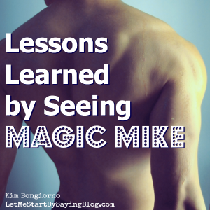 Lessons Learned by Seeing Magic Mike by Kim Bongiorno