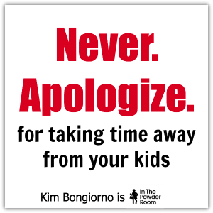 Kim Bongiorno Never apologize for taking time away from your kids