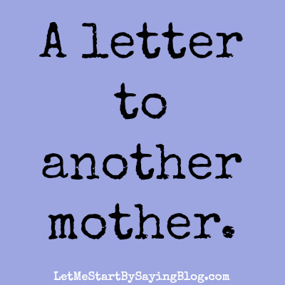 A letter to another mother by @LetMeStart | motherhood | raising good kids