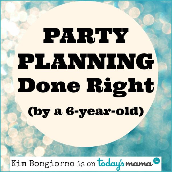 Party Planning Done Right by a 6 year old Kim Bongiorno of @LetMeStart on @TodaysMama #humor