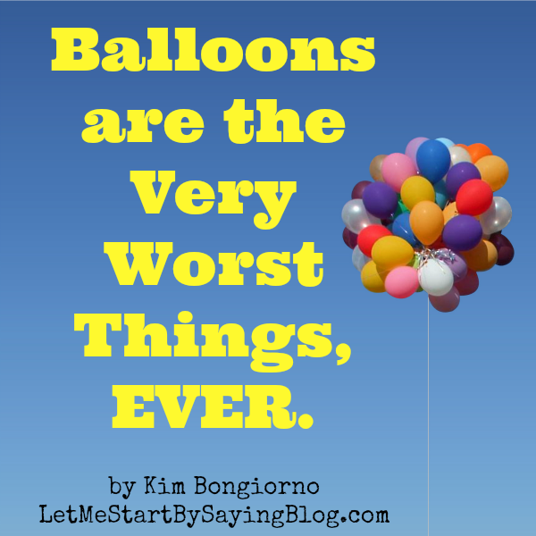 balloons are the very worst things ever by KimBongiorno @letmestart