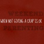 Weekend Parenting and Why It's OK to Not Give a Crap