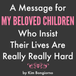 A Message for My Beloved Children Who Insist Their Lives Are Really Really Hard by Kim Bongiorno