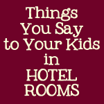 Things You Say to Your Kids in Hotel Rooms by Kim Bongiorno #humor #parenting