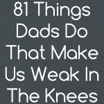 81 Things Dads Do That Make Us Weak in the Knees