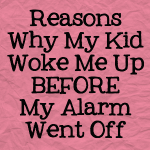 Reasons Why My Kid Woke Me Up Before My Alarm Went Off