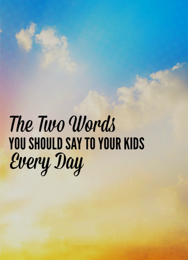 The two words you should say to your kids (and yourself) every day.