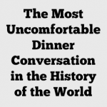 The Most Uncomfortable Dinner Conversation in the History of the World