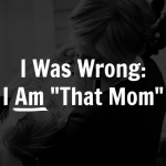 "I Was Wrong: I AM ""That Mom"""