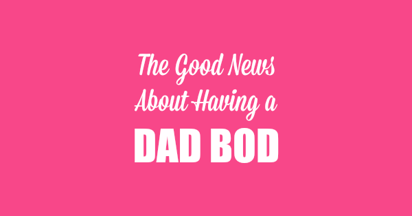 The Good News About Having a Dad Bod by Kim Bongiorno | humor
