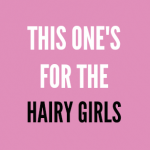 This One Is for the Hairy Girls