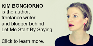 Learn more about Kim Bongiorno of Let Me Start By Saying | Author, blogger, freelance writer, public speaker, and consultant.