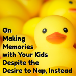On Making Memories with Your Kids Despite the Desire to Nap Instead
